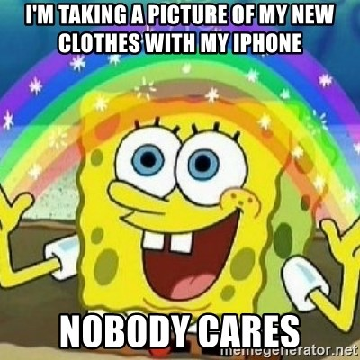 Spongebob - Nobody Cares! - I'm taking a picture of my new clothes with my iphone NOBODY CARES