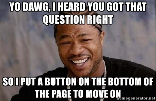 Yo Dawg - YO DAWG, I HEARD YOU GOT THAT QUESTION RIGHT so i put a button on the bottom of the page to move on