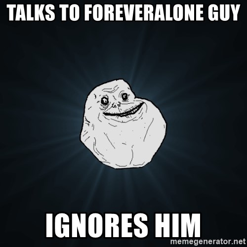 Forever Alone - talks to foreveralone guy ignores him
