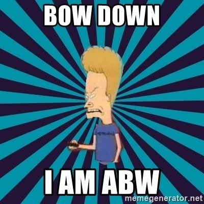 Beavis watches and wonders - Bow down I AM ABW
