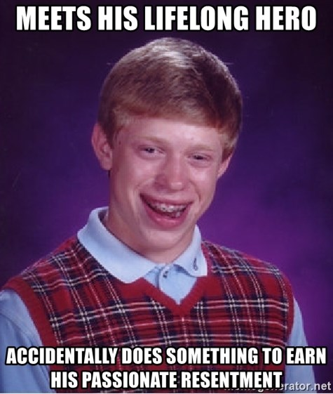Bad Luck Brian - MEETS HIS LIFELONG HERO ACCIDENTALLY DOES SOMETHING TO EARN HIS PASSIONATE RESENTMENT