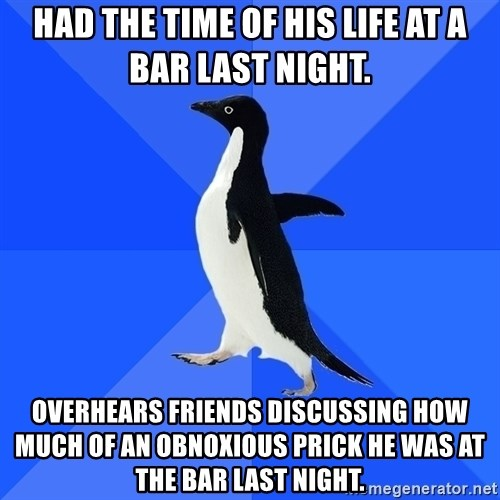 Socially Awkward Penguin - HAD THE TIME OF HIS LIFE AT A BAR LAST NIGHT. OVERHEARS FRIENDS DISCUSSING HOW MUCH OF AN OBNOXIOUS PRICK HE WAS AT THE BAR LAST NIGHT.