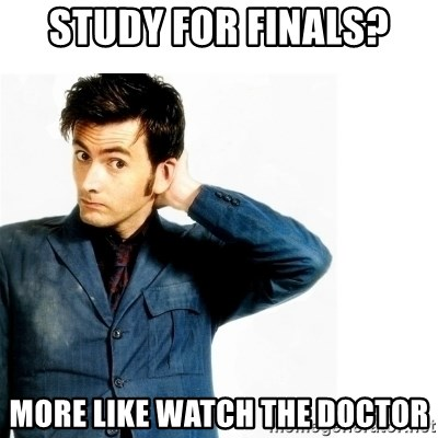 Doctor Who - Study for finals? MORE LIKE WATCH THE dOCTOR