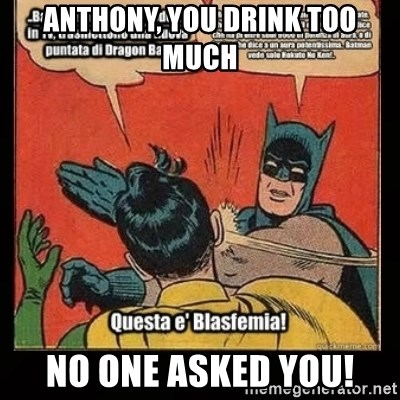 Batman Slap Robin Blasphemy - Anthony, you drink too much No one asked you!