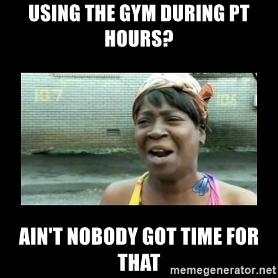 Nobody ain´t got time for that - using the Gym during pt hours? ain't nobody got time for that