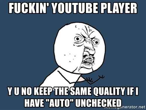 "Y U No - fuckin' youtube player y u no keep the same quality if i have ""auto"" unchecked"