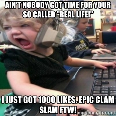 """angry gamer girl - Ain't nobody got time for your so called """"real life!""""  I just got 1000 likes. Epic clam slam FTW!"""