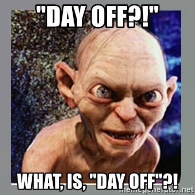 """Smeagol - """"Day off?!"""" What, is, """"Day off""""?!"""