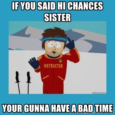 you're gonna have a bad time guy - if you said hi chances sister  your gunna have a bad time