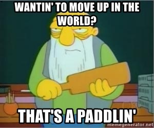 Thats a paddlin - wantin' to move up in the world? That's a paddlin'