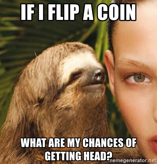The Rape Sloth - If I flip a coin what are my chances of getting head?