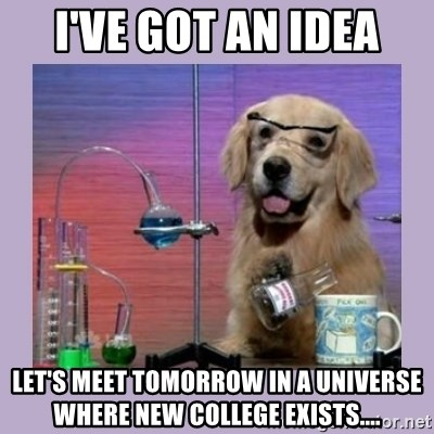 Dog Scientist - I've got an idea Let's meet tomorrow in a universe where new college exists....