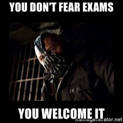 Bane Meme - YOU DON'T FEAR EXAMS YOU WELCOME IT