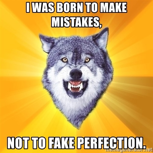 Courage Wolf - I was born to make mistakes, not to fake perfection.