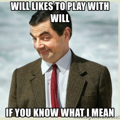 MR bean - WILL LIKES TO PLAY WITH WILL IF YOU KNOW WHAT I MEAN