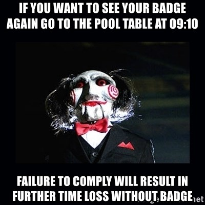 saw jigsaw meme - If you want to see your badge again go to the pool table at 09:10 failure to comply will result in further time loss without badge