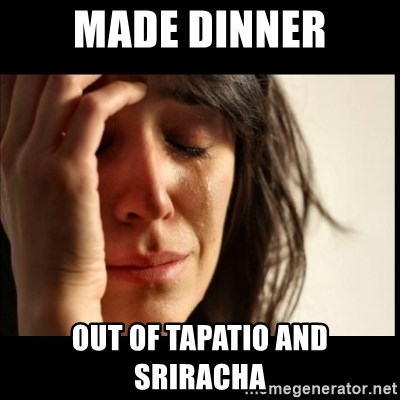 First World Problems - Made Dinner Out of Tapatio and Sriracha