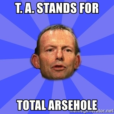 Tony Abbott - T. A. stands for total arsehole