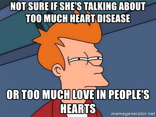 Futurama Fry - not sure if she's talking about too much heart disease or too much love in people's hearts