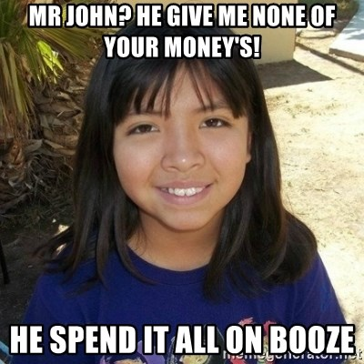 aylinfernanda - MR JOHN? HE GIVE ME NONE OF YOUR MONEY'S! HE SPEND IT ALL ON BOOZE