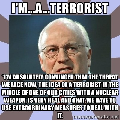 Dick Cheney - I'm...A...Terrorist *I'm absolutely convinced that the threat we face now, the idea of a terrorist in the middle of one of our cities with a nuclear weapon, is very real and that we have to use extraordinary measures to deal with it.