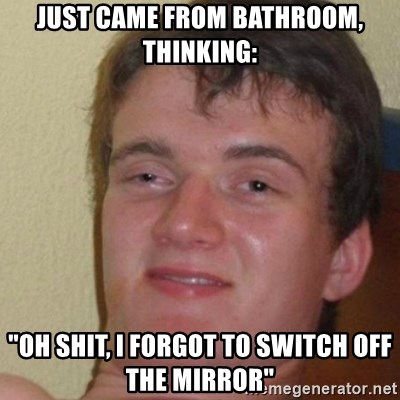 "really high guy - just came from bathroom, thinking: ""OH SHIT, i forgot to switch off the mirror"""