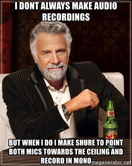 The Most Interesting Man In The World - I DONT ALWAys make audio recordings but when i do i make shure to POINT both mics towards the ceiling and record in mono