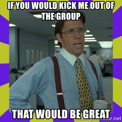 that be great - if you would kick me out of the group that would be great