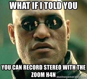 What if I told you / Matrix Morpheus - WHAT IF I TOLD YOU You CAN RECORD STEREO WITH THE ZOOM H4N