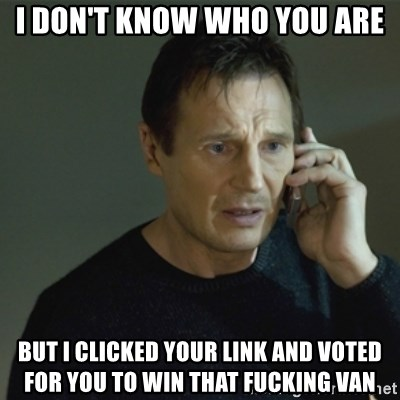 I don't know who you are... - I DON'T KNOW WHO YOU ARE BUT I CLICKED YOUR LINK AND VOTED FOR YOU TO WIN THAT FUCKING VAN