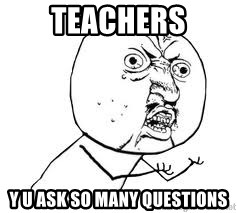 Y U SO - TEACHERS Y U ASK SO MANY QUESTIONS
