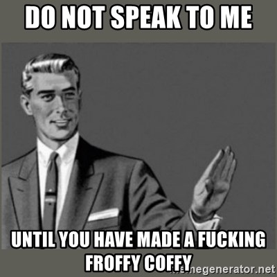 Bitch, Please grammar - Do not speak to me  Until you have made a fucking FROFFY Coffy