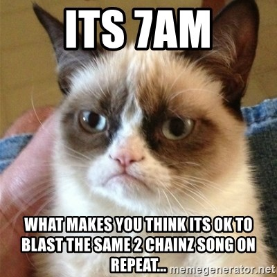 Grumpy Cat  - Its 7am what makes you think its ok to blast the same 2 chainz song on repeat...