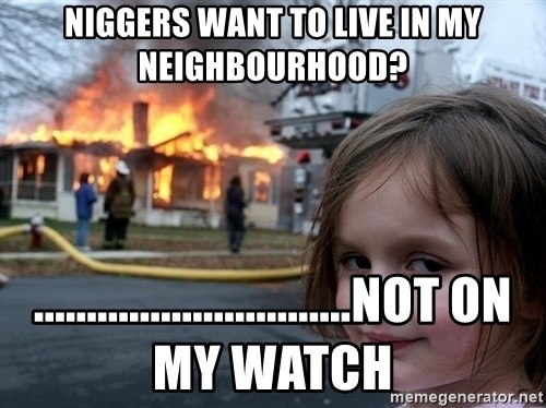 Disaster Girl - niggers want to live in my neighbourhood? ..............................not on my watch