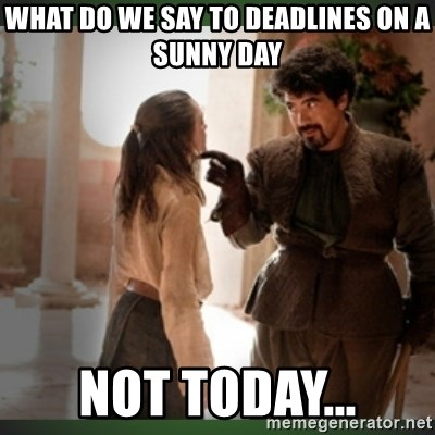What do we say to the god of death ?  - what do we say to deadlines on a sunny day Not today...