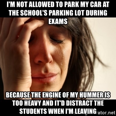 crying girl sad - I'M NOT ALLOWED TO PARK MY CAR AT THE SCHOOL'S PARKING LOT DURING EXAMS BECAUSE THE ENGINE OF MY HUMMER IS TOO HEAVY AND IT'D DISTRACT THE STUDENTS WHEN I'M LEAVING