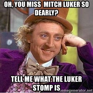Willy Wonka - Oh, you miss  Mitch luker so dearly? Tell me what the luker stomp is