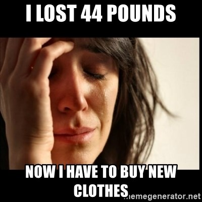 First World Problems - I lost 44 pounds now i have to buy new clothes
