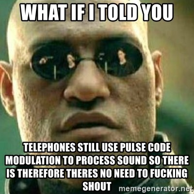 What If I Told You - what if I told you telephones still use pulse code modulation to process sound so there is therefore theres no need to fucking shout
