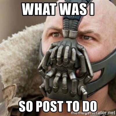 Bane - WHAT WAS I  SO POST TO DO