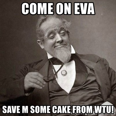1889 [10] guy - COME ON EVA SAVE M SOME CAKE FROM WTU!