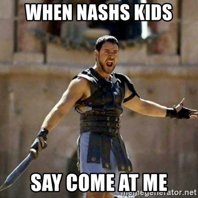 GLADIATOR - WHEN NASHS KIDS  SAY COME AT ME
