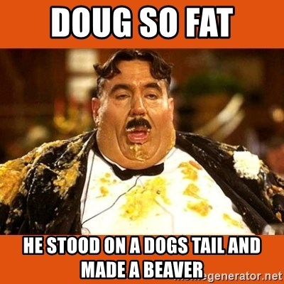 Fat Guy - DOUG SO FAT  HE STOOD ON A DOGS TAIL AND MADE A BEAVER