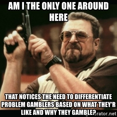 am i the only one around here - Am i the only one around here that notices the need to differentiate problem gamblers based on what they'r like and why they gamble?
