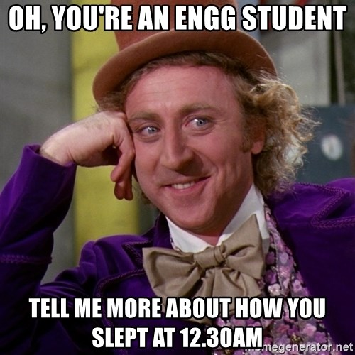 Willy Wonka - Oh, you're an engg student Tell me more about how you slept at 12.30am
