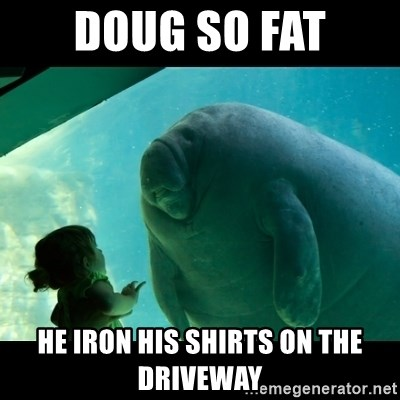 Overlord Manatee - DOUG SO FAT HE IRON HIS SHIRTS ON THE DRIVEWAY