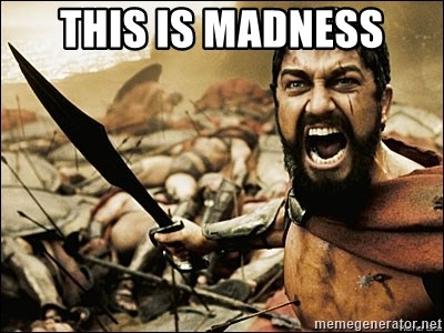 This Is Sparta Meme - This is MADNESS