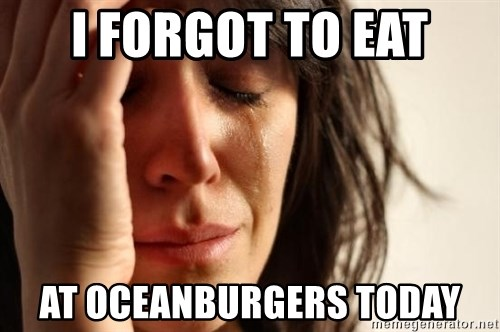 First World Problems - I FORGOT TO EAT AT OCEANBURGERS TODAY