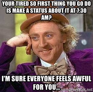 Willy Wonka - your tired so first thing you go do is make a status about it at 7:30 am? I'm sure everyone feels awful for you...