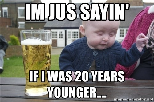 drunk baby 1 - IM JUS SAYIN' IF I WAS 20 YEARS YOUNGER....